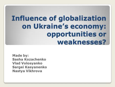 Influence of globalization on Ukraine's economy: opportunities or weaknesses? Made by: Sasha Kozachenko Vlad Volosyanko Sargei Kasyanenko Nastya Vikhrova.