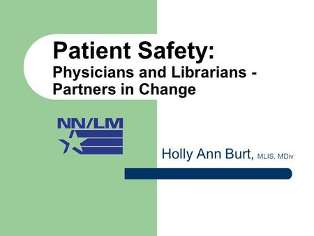 Patient Safety: Physicians and Librarians - Partners in Change Holly Ann Burt, MLIS, MDiv.