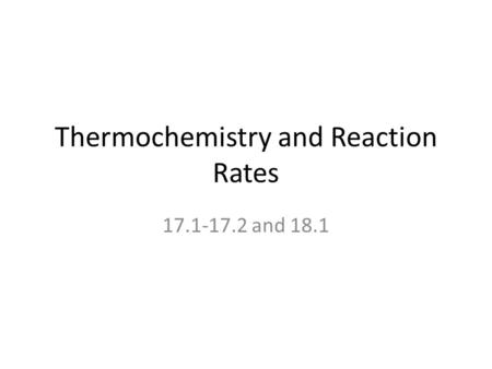 Thermochemistry and Reaction Rates 17.1-17.2 and 18.1.