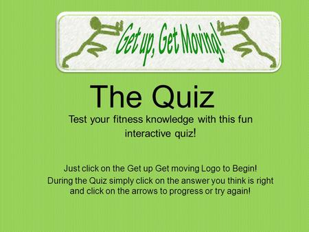 The Quiz Test your fitness knowledge with this fun interactive quiz ! Just click on the Get up Get moving Logo to Begin! During the Quiz simply click on.