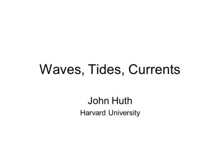 Waves, Tides, Currents John Huth Harvard University.