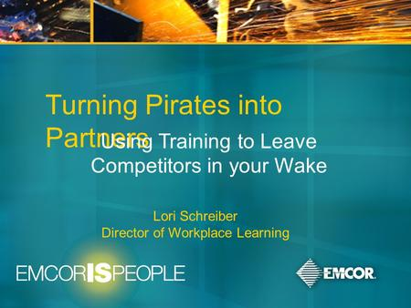 June 9-11, 2008 Turning Pirates into Partners Using Training to Leave Competitors in your Wake Lori Schreiber Director of Workplace Learning.