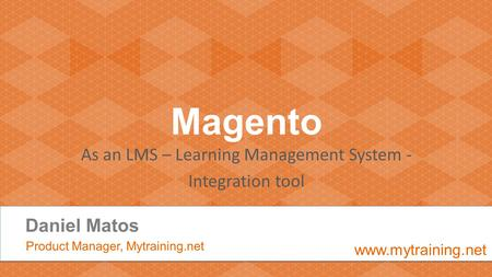 Magento As an LMS – Learning Management System - Integration tool Daniel Matos Product Manager, Mytraining.net www.mytraining.net.