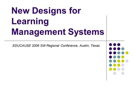 New Designs for Learning Management Systems EDUCAUSE 2006 SW Regional Conference, Austin, Texas.