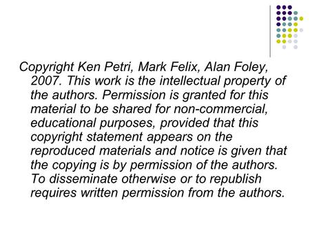 Copyright Ken Petri, Mark Felix, Alan Foley, 2007. This work is the intellectual property of the authors. Permission is granted for this material to be.