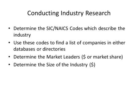 Conducting Industry Research Determine the SIC/NAICS Codes which describe the industry Use these codes to find a list of companies in either databases.