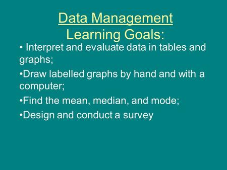 Data Management Learning Goals: Interpret and evaluate data in tables and graphs; Draw labelled graphs by hand and with a computer; Find the mean, median,