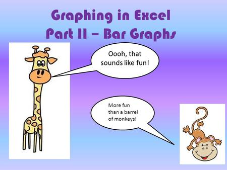 Graphing in Excel Part II – Bar Graphs Oooh, that sounds like fun! More fun than a barrel of monkeys!