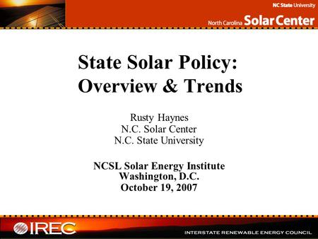State Solar Policy: Overview & Trends Rusty Haynes N.C. Solar Center N.C. State University NCSL Solar Energy Institute Washington, D.C. October 19, 2007.