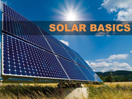 SOLAR BASICS. CONTENTS I.Introduction to Solar Technology II.Terminology: Solar Terms and Energy Terms III.Costs and Financing IV.Basics of Federal, State,