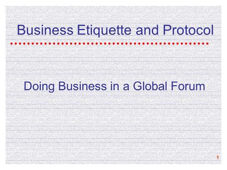 1 Business <strong>Etiquette</strong> and Protocol Doing Business in a Global Forum.
