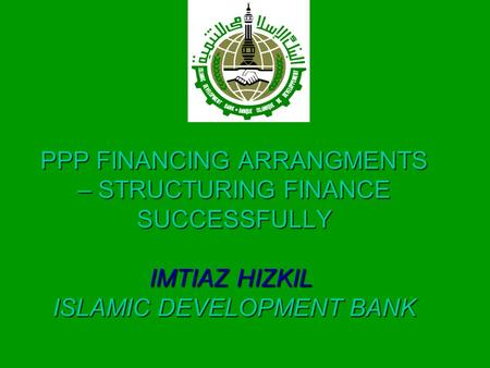PPP FINANCING ARRANGMENTS – STRUCTURING FINANCE SUCCESSFULLY IMTIAZ HIZKIL ISLAMIC DEVELOPMENT BANK.