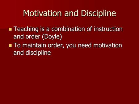 Motivation and Discipline Teaching is a combination of instruction and order (Doyle) Teaching is a combination of instruction and order (Doyle) To maintain.
