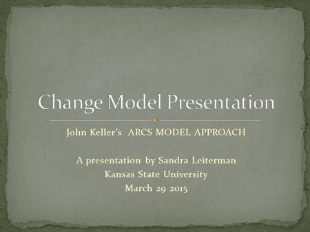 John Keller's ARCS MODEL APPROACH A presentation by Sandra Leiterman Kansas State University March 29 2015.
