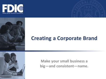 Make your small business a big—and consistent—name. Creating a Corporate Brand.