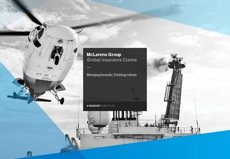 © VGROUP CASE STUDY — McLarens Group Global Insurance Claims Merging brands; Uniting values.
