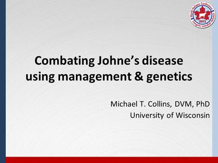 Combating Johne's disease using management & genetics Michael T. Collins, DVM, PhD University of Wisconsin.