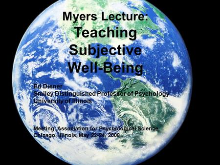Myers Lecture: Teaching Subjective Well-Being Ed Diener Smiley Distinguished Professor of Psychology University of Illinois Meeting: Association for Psychological.