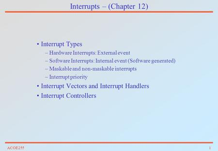 ACOE2551 Interrupts – (Chapter 12) Interrupt Types –Hardware Interrupts: External event –Software Interrupts: Internal event (Software generated) –Maskable.