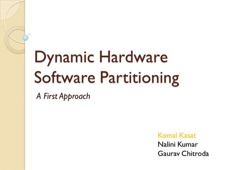 Dynamic Hardware Software Partitioning A First Approach Komal Kasat Nalini Kumar Gaurav Chitroda.