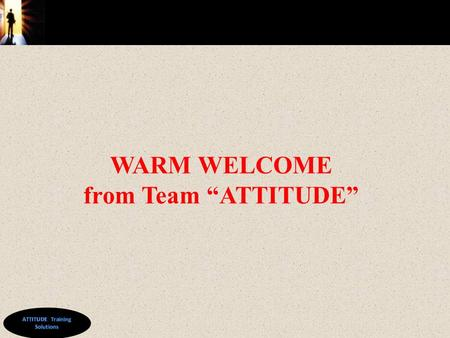 "© WARM WELCOME from Team ""ATTITUDE"". © Train the Trainer By ATTITUDE Training Solutions www.sanjaydas.weebly.com."