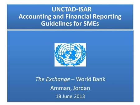 UNCTAD-ISAR Accounting and Financial Reporting Guidelines for SMEs The Exchange – World Bank Amman, Jordan 18 June 2013 The Exchange – World Bank Amman,