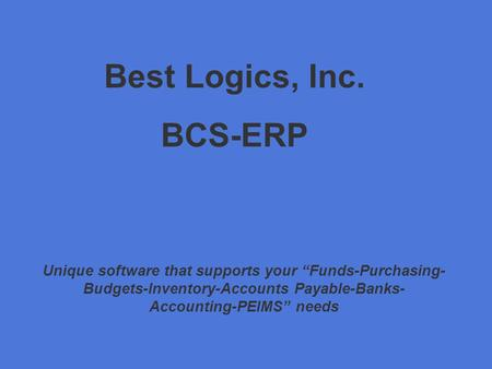 "Best Logics, Inc. BCS-ERP Unique software that supports your ""Funds-Purchasing- Budgets-Inventory-Accounts Payable-Banks- Accounting-PEIMS"" needs."