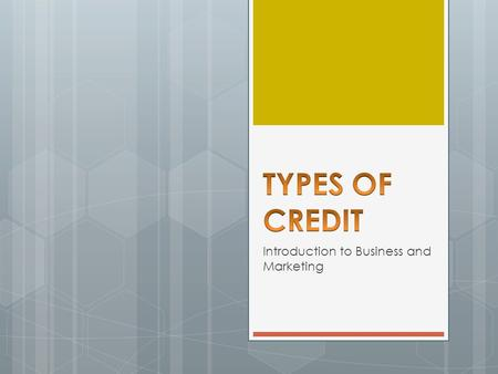 Introduction to Business and Marketing. OBJECTIVES  Identify the sources of credit  Understand the types of credit.