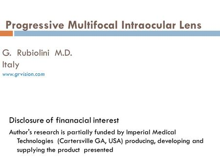 Progressive Multifocal Intraocular Lens G. Rubiolini M.D. Italy www.grvision.com Disclosure of finanacial interest Author's research is partially funded.
