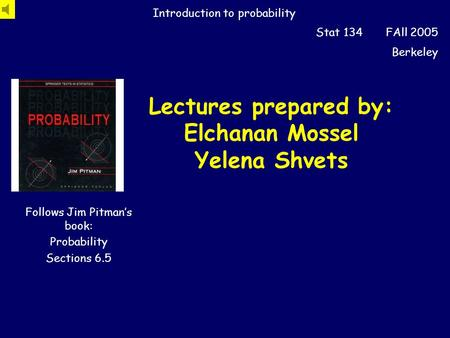 Lectures prepared by: Elchanan Mossel Yelena Shvets Introduction to probability Stat 134 FAll 2005 Berkeley Follows Jim Pitman's book: Probability Sections.