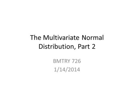 The Multivariate Normal Distribution, Part 2 BMTRY 726 1/14/2014.