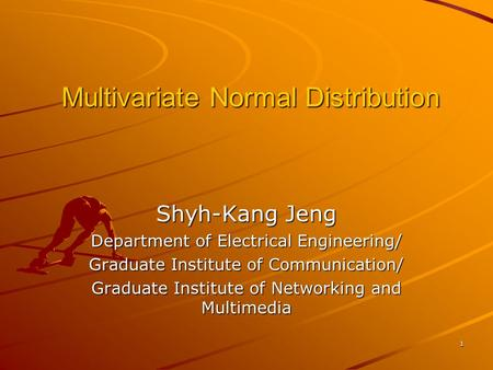 1 Multivariate Normal Distribution Shyh-Kang Jeng Department of Electrical Engineering/ Graduate Institute of Communication/ Graduate Institute of Networking.