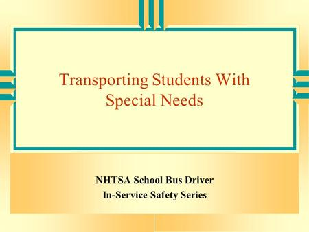 Transporting Students With Special Needs NHTSA School Bus Driver In-Service Safety Series.