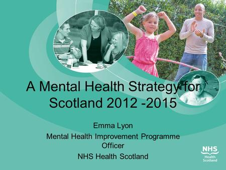 A Mental Health Strategy for Scotland 2012 -2015 Emma Lyon Mental Health Improvement Programme Officer NHS Health Scotland.