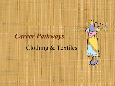Career Pathways Clothing & Textiles. Textiles– fiber, fabric or yarn. Fiber– what fabric is made of. Fabric– yarns woven or knitted together. Construction.
