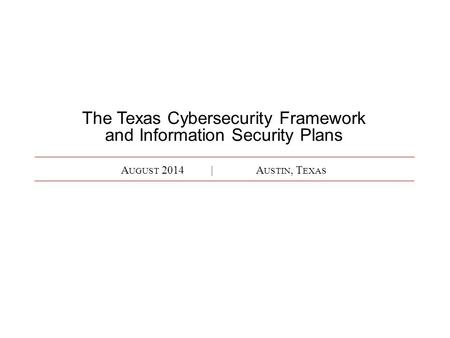 A UGUST 2014|A USTIN, T EXAS The Texas Cybersecurity Framework and Information Security Plans.