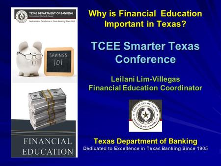 Why is Financial Education Important in Texas? TCEE Smarter Texas Conference Leilani Lim-Villegas Financial Education Coordinator Texas Department of Banking.