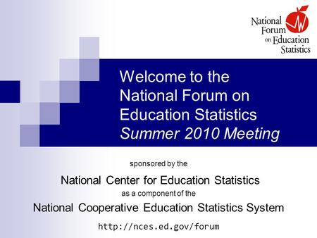 Welcome to the National Forum on Education Statistics Summer 2010 Meeting sponsored by the National Center for Education Statistics as a component of the.