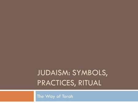 JUDAISM: SYMBOLS, PRACTICES, RITUAL The Way of Torah.