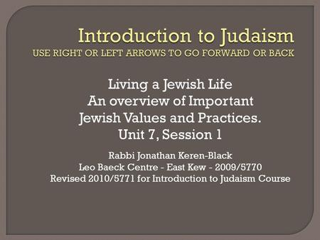 Living a Jewish Life An overview of Important Jewish Values and Practices. Unit 7, Session 1 Rabbi Jonathan Keren-Black Leo Baeck Centre - East Kew - 2009/5770.