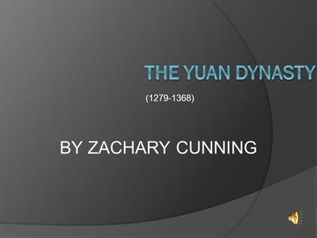 (1279-1368) BY ZACHARY CUNNING THE LOCATION  The Yuan dynasty extended into parts of India, Russia, all of china and part of Korea.