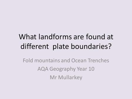 What landforms are found at different plate boundaries? Fold mountains and Ocean Trenches AQA Geography Year 10 Mr Mullarkey.