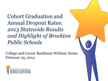 Cohort Graduation and Annual Dropout Rates: 2013 Statewide Results and Highlight of Brockton Public Schools College and Career Readiness Webinar Series.