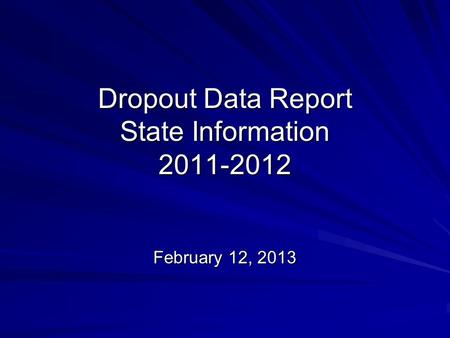 Dropout Data Report State Information 2011-2012 February 12, 2013.