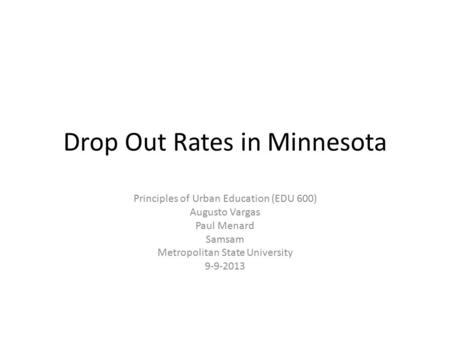 Drop Out Rates in Minnesota Principles of Urban Education (EDU 600) Augusto Vargas Paul Menard Samsam Metropolitan State University 9-9-2013.