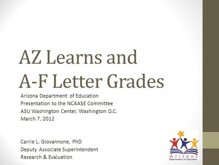 AZ Learns and A-F Letter Grades Arizona Department of Education Presentation to the NCAASE Committee ASU Washington Center, Washington D.C. March 7, 2012.