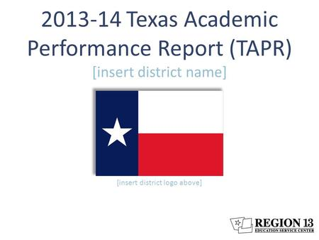 2013-14 Texas Academic Performance Report (TAPR) [insert district name] [insert district logo above]