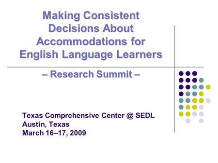 Texas Comprehensive SEDL Austin, Texas March 16–17, 2009 Making Consistent Decisions About Accommodations for English Language Learners – ResearchSummit.