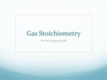 Gas Stoichiometry Section 7.3 pg.294-298. Gas Stoichiometry Many chemical reactions involve gases as a reactant or a product Gas Stoichiometry – the procedure.