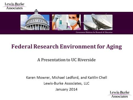 ] Federal Research Environment for Aging A Presentation to UC Riverside Karen Mowrer, Michael Ledford, and Kaitlin Chell Lewis-Burke Associates, LLC January.